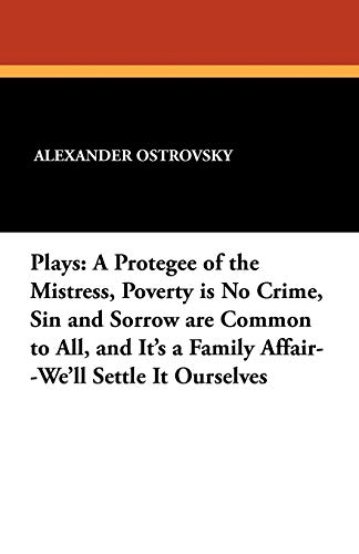 9781434407290: Plays: A Protegee of the Mistress, Poverty is No Crime, Sin and Sorrow are Common to All, and It's a Family Affair--We'll Settle It Ourselves