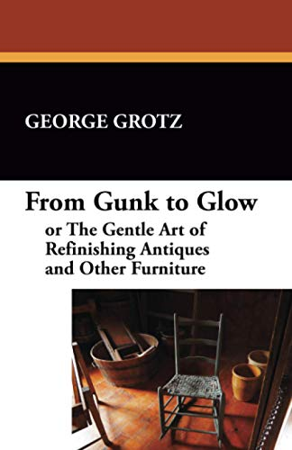 From Gunk to Glow, or The Gentle Art of Refinishing Antiques and Other Furniture