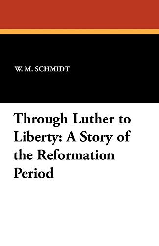 9781434414724: Through Luther to Liberty: A Story of the Reformation Period