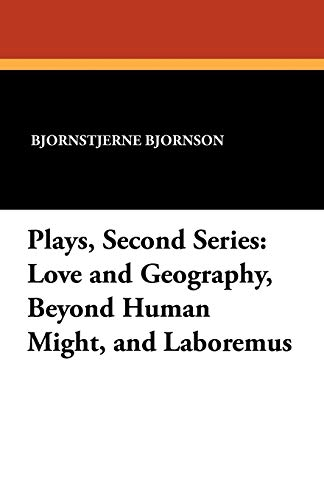 Plays, Second Series: Love and Geography, Beyond Human Might, and Laboremus: Bjornstjerne Bjornson