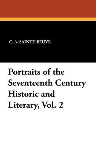 Portraits of the Seventeenth Century Historic and Literary, Vol. 2: C. A. Sainte-Beuve