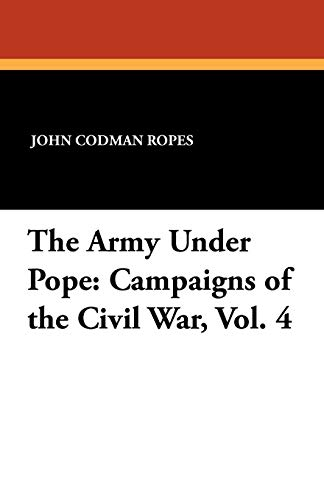 The Army Under Pope: Campaigns of the Civil War, Vol. 4: John Codman Ropes