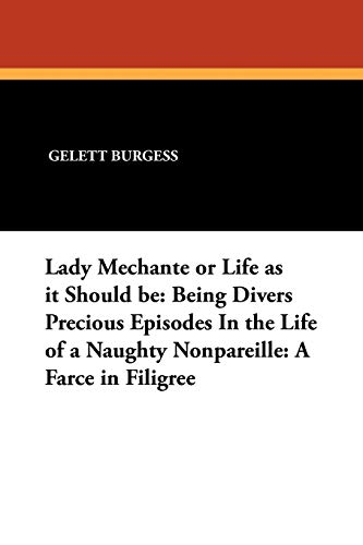Lady Mechante or Life as it Should be: Being Divers Precious Episodes In the Life of a Naughty Nonpareille: A Farce in Filigree - Gelett Burgess