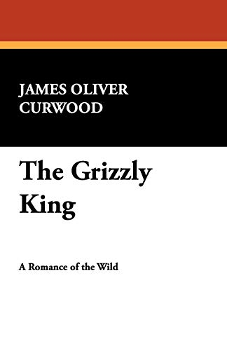 The Grizzly King: James Oliver Curwood