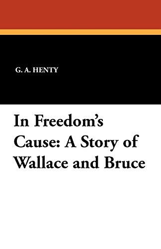 In Freedom s Cause: A Story of: G A Henty
