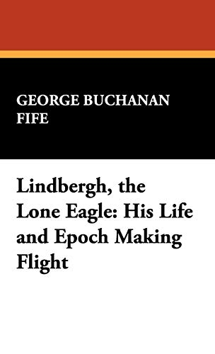 Lindbergh, the Lone Eagle: His Life and: Fife, George Buchanan