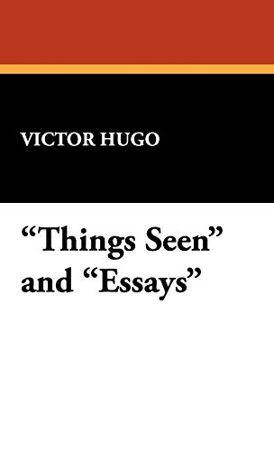 Things Seen and Essays: Hugo, Victor