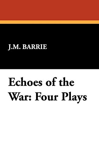 Echoes of the War: Four Plays: James Matthew Barrie
