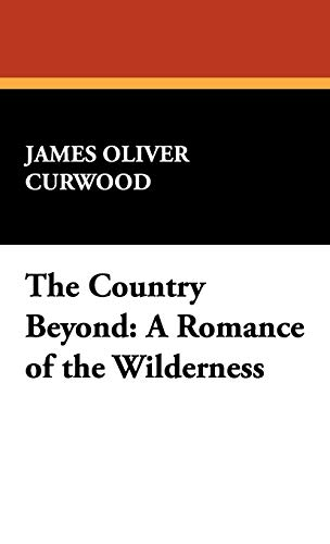 The Country Beyond: A Romance of the Wilderness (9781434467539) by Curwood, James Oliver
