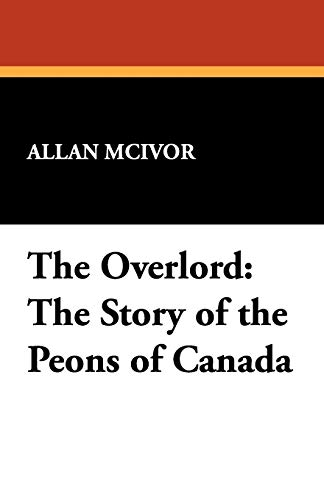 The Overlord: The Story of the Peons of Canada: Allan McIvor