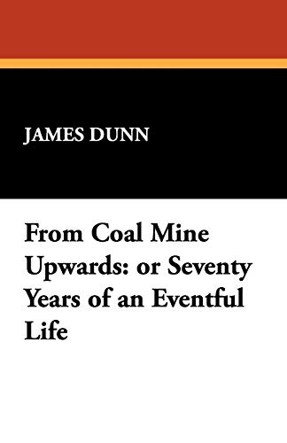 From Coal Mine Upwards: Or Seventy Years of an Eventful Life: James Dunn