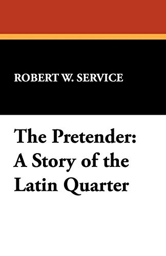 The Pretender: A Story of the Latin Quarter: Robert W. Service