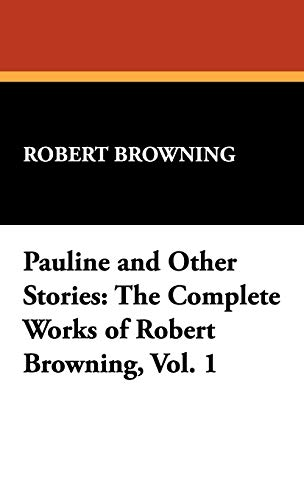 Pauline and Other Stories: The Complete Works of Robert Browning, Vol. 1: Robert Browning