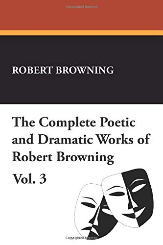 The Complete Poetic and Dramatic Works of Robert Browning, Vol. 3: Robert Browning
