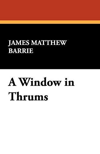 A Window in Thrums: Barrie, James Matthew