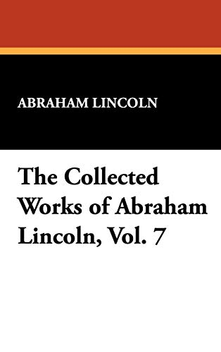 The Collected Works of Abraham Lincoln, Vol. 7 (1434477096) by Abraham Lincoln