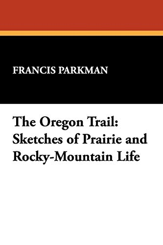 The Oregon Trail: Sketches of Prairie and Rocky-Mountain Life: Parkman, Francis