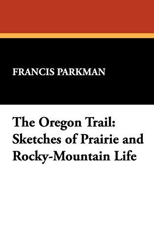 The Oregon Trail: Sketches of Prairie and Rocky-Mountain Life: Francis Parkman