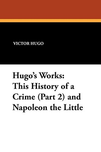 Hugos Works: This History of a Crime (Part 2) and Napoleon the Little: Victor Hugo