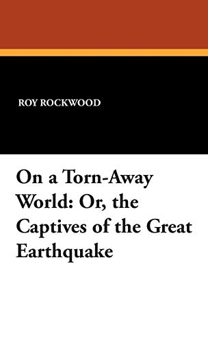 On a Torn-Away World: Or, the Captives of the Great Earthquake: Roy Rockwood