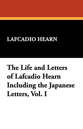 The Life and Letters of Lafcadio Hearn Including the Japanese Letters, Vol. I: Lafcadio Hearn