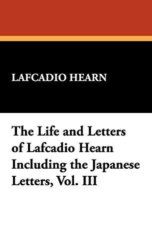The Life and Letters of Lafcadio Hearn Including the Japanese Letters, Vol. III: Lafcadio Hearn