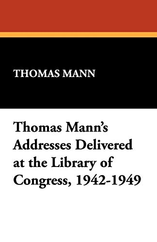 Thomas Manns Addresses Delivered at the Library of Congress, 1942-1949: Thomas Mann