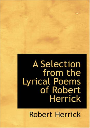 9781434615596: A Selection from the Lyrical Poems of Robert Herrick: A Selection from the Lyrical Poems of Robert Herrick