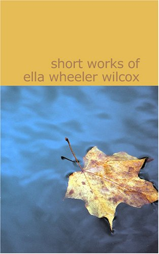 Short Works of Ella Wheeler Wilcox: Short Works of Ella Wheeler Wilcox (1434619710) by Ella Wheeler Wilcox