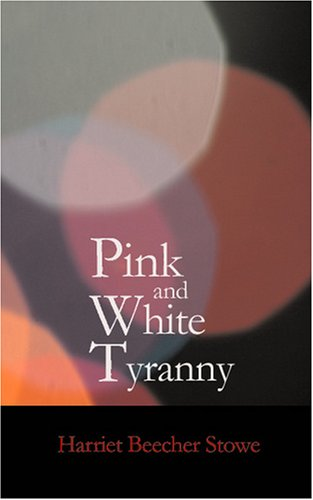 Pink and White Tyranny: A Society Novel (1434623106) by Harriet Beecher Stowe