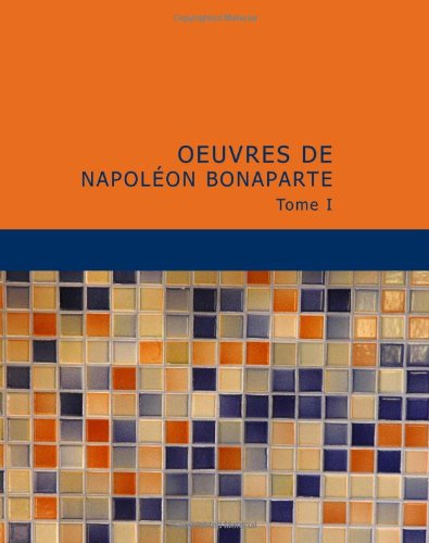 Oeuvres de Napoléon Bonaparte: Tome I (French Edition) (9781434630346) by Bonaparte, Napoléon