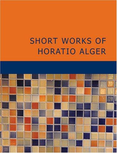 Short Works of Horatio Alger: Horatio Alger