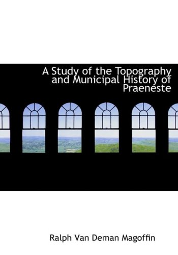 A Study of the Topography and Municipal History of Praeneste: Ralph Van Deman Magoffin