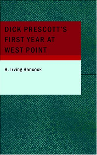 Dick Prescott's First Year at West Point: Or Two Chums in the Cadet Gray (9781434663061) by Hancock, H. Irving