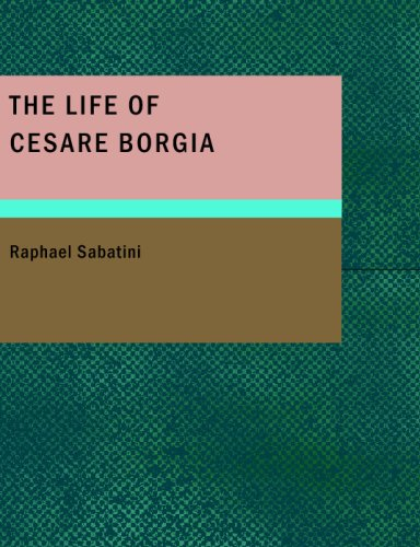 The Life of Cesare Borgia (9781434675453) by Rafael Sabatini