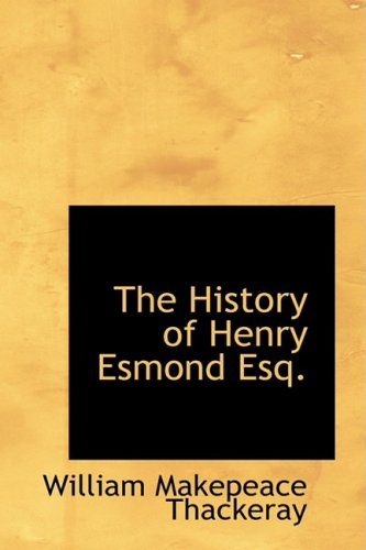 The History of Henry Esmond Esq.: A Colonel in the Service of Her Majesty Queen Anne: William ...