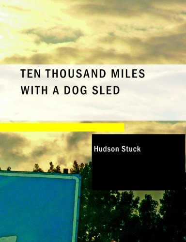 Ten Thousand Miles with a Dog Sled: A Narrative of Winter Travel in Interior Alaska: Hudson Stuck