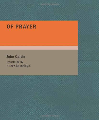Of Prayer: A Perpetual Exercise of Faith. The Daily Benefits Derived from It. (1434694305) by John Calvin