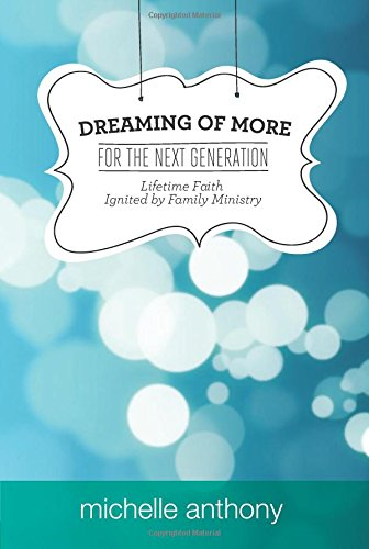 9781434700162: Dreaming of More for the Next Generation: Lifetime Faith Ignited by Family Ministry