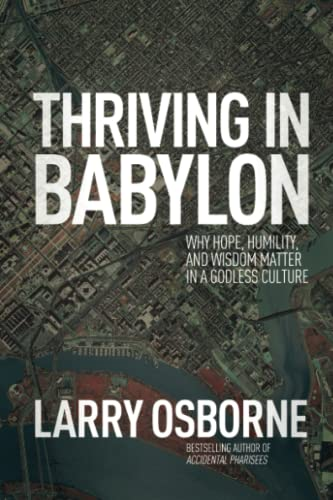 Thriving in Babylon: Why Hope, Humility, and Wisdom Matter in a Godless Culture (1434704211) by Larry Osborne