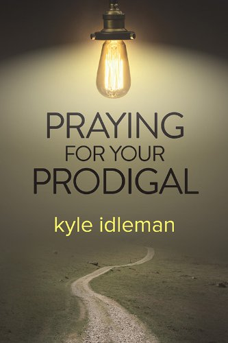 Praying for Your Prodigal: Idleman, Kyle