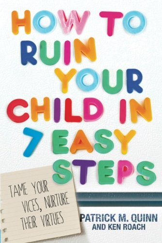 How to Ruin Your Child in 7 Easy Steps: Tame Your Vices, Nurture Their Virtues: Roach, Ken, Quinn, ...