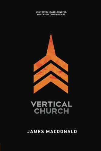 Vertical Church: What Every Heart Longs For. What Every Church Can Be: Macdonald, James