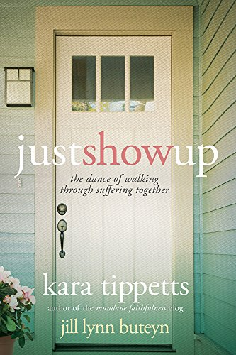 Just Show Up: The Dance of Walking Through Suffering Together: Tippetts, Kara; Buteyn, Jill Lynn