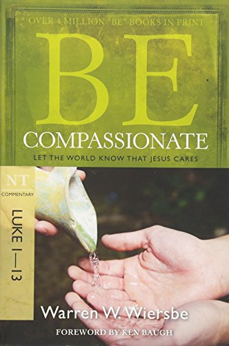 9781434765024: Be Compassionate (Luke 1-13): Let the World Know That Jesus Cares (The BE Series Commentary)