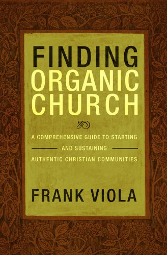 9781434768667: Finding Organic Church: A Comprehensive Guide to Starting and Sustaining Authentic Christian Communities