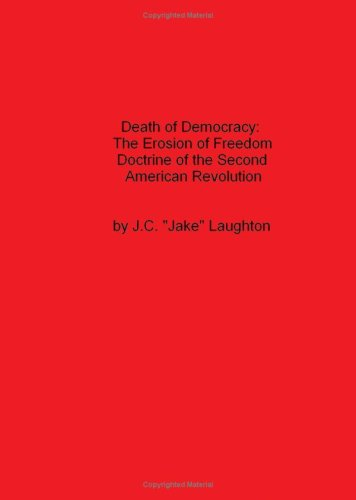 Death of Democracy: The Erosion of Freedom Doctrine of the Second American Revolution: J. C. Jake ...