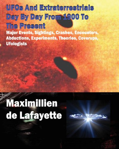 UFOs And Extraterrestrials Day By Day From 1900 To The Present: Major Events,Sightings,Crashes,...