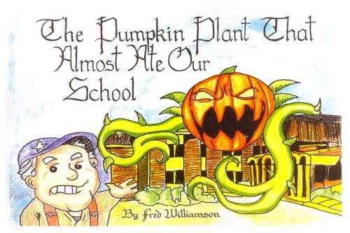 The Pumpkin Plant that Almost Ate Our School: Frederick B. Williamson Jr