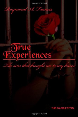 True Experiences: The Sins That Brought Me to My Knees: Raymond A. Francis